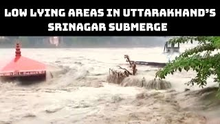Low Lying Areas In Uttarakhand's Srinagar Submerge After Water Level Rises In Alaknanda River