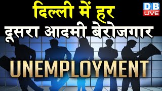 Delhi में हर दूसरा आदमी बेरोजगार | Double Digit में बनी हुई है बेरोजगारी दर | #DBLIVE