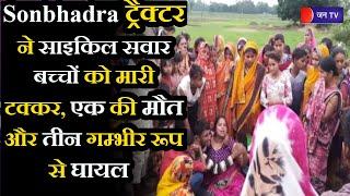Sonbhadra News। ट्रैक्टर ने साइकिल सवार बच्चों को मारी टक्कर, एक की मौत और तीन गम्भीर रूप से घायल