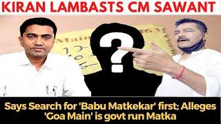 Kiran Lambasts CM Sawant says Search for 'Babu Matkekar' first; Alleges 'Goa Main' is govt run Matka
