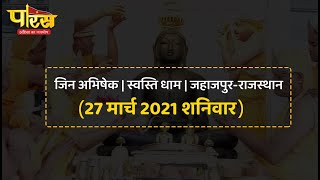 Jin Abhishek | Swasti Dham | Jahazpur (Rajasthan) | जिन अभिषेक | स्वस्ति धाम (27 मार्च 2021 शनिवार)