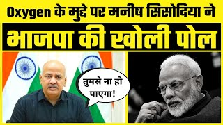 जिस Oxygen की Report को BJP दिखा रही वो निकली Fake, Manish Sisodia ने किया BJP को Expose