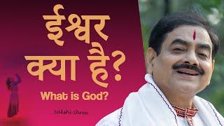 ईश्वर क्या है?   क्या भगवान् है?   What is God   Does God exist? Sakshi shree