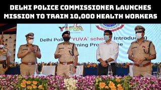 Delhi Police Commissioner Launches Mission To Train 10,000 Health Workers | Catch News