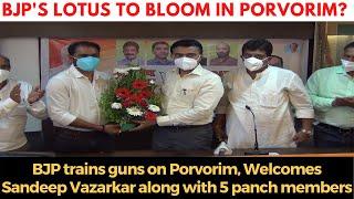 BJP's Lotus To Bloom In Porvorim? BJP trains guns on Porvorim, Welcomes Sandeep Vazarkar