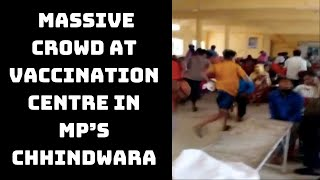 Watch: Massive Crowd At Vaccination Centre In MP's Chhindwara   Catch News
