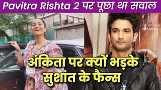 Ankita Lokhande Par Bhadke Sushant Singh Rajput Ke Fans, Pavitra Rishta Par Kya Boli Ankita?