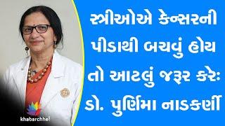 સ્ત્રીઓએ કેન્સરની પીડાથી બચવું હોય તો આટલું જરૂર કરેઃ ડો. પુર્ણિમા નાડકર્ણી
