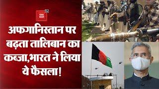 Afghanistan पर लगातार बढ़ रहा Taliban का कब्जा, जानिए भारत की क्या है तैयारी?