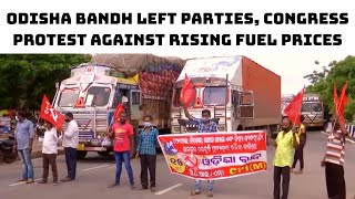 Odisha Bandh: Left Parties, Congress Protest Against Rising Fuel Prices   Catch News