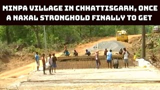 Minpa Village In Chhattisgarh, Once A Naxal Stronghold Finally To Get Road Connectivity | Catch News
