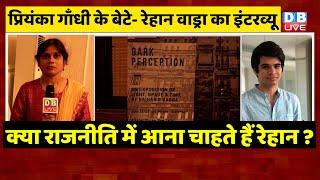 Priyanka Gandhi Vadra के बेटे-Raihan Rajiv Vadra का Interview, क्या राजनीति में आना चाहते हैं रेहान?