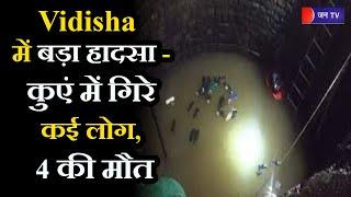 MP News   Vidisha में बड़ा हादसा - कुएं में गिरे कई लोग, 4 की मौत