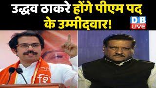 Uddhav Thackeray होंगे PM पद के उम्मीदवार ! PM पद के लिए Prithviraj Chauhan की पसंद Uddhav    DBLIVE