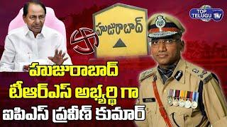 IPS RS Praveen Kumar As Huzurabad TRS MLA Candidate | Huzurabad By Poll | Top Telugu TV