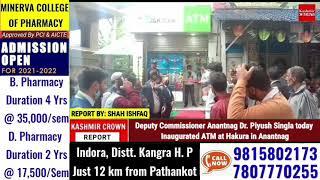 Deputy Commissioner Anantnag Dr. Piyush Singla today Inaugurated ATM at Hakura in Anantnag