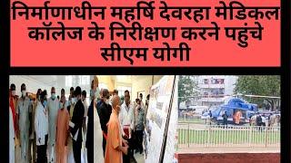 निर्माणाधीन महर्षि देवरहा मेडिकल कॉलेज के निरीक्षण करने पहुंचे सीएम योगी