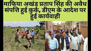माफिया अखंड प्रताप सिंह की अवैध संपत्ति हुई कुर्क, डीएम के आदेश पर हुई कार्यवाही