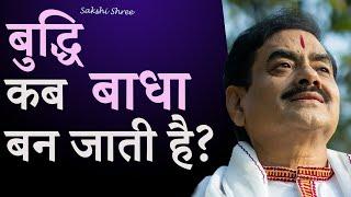 बुद्धि कब बाधा बन जाती है?   Buddhi kab badha ban jati hai?   Sakshi Shree
