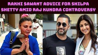 Rakhi Sawant Has A Piece Of Advice For Shilpa Shetty Amid Raj Kundra Controversy   Catch News