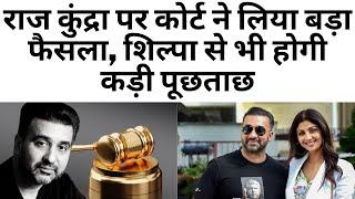 राज कुंद्रा पर कोर्ट ने लिया बड़ा फैसला, शिल्पा से भी होगी कड़ी पूछताछ