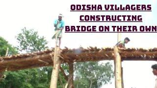 Fed Up With Admin's 'Laxity', Odisha Villagers Constructing Bridge On Their Own | Catch News