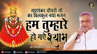हम तुम्हारे हो गए श्याम ( जान से प्यारे हो गए श्याम ) ~ Khatu Shyam Bhajan ~ Jai Shankar Chaudhary