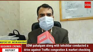 SDM pahalgam along with tehsildar conducted a drive against Traffic congestion & market checking.