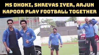 MS Dhoni, Shreyas Iyer, Arjun Kapoor Play Football Together | Catch News