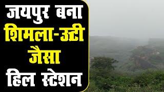 जयपुर बना शिमला-ऊटी जैसा हिल स्टेशन | बादलों से ढंकी हरी-भरी पहाड़ियां | बहने लगे झरने