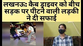 लखनऊ: कैब ड्राइवर को बीच सड़क पर पीटने वाली लड़की ने दी सफाई