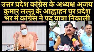यूपी कांग्रेस के अध्यक्ष अजय कुमार लल्लू के आह्वाहन पर प्रदेश भर में कांग्रेस ने पद यात्रा निकाली