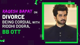 Raqesh Bapat on divorce and relationship with Riddhi Dogra, BB OTT, coping with father's death
