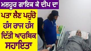Punjabi Singer K Deep का पता लेने पहुंचे Singer और Politician Hans Raj Hans, दी आर्थिक सहायता