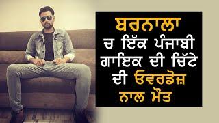 ਵੱਡੀ ਖ਼ਬਰ : Barnala ' ਚ  Punjabi ਗਾਇਕ ਦੀ ਚਿਟੇ ਦੀ Overdose ਨਾਲ ਹੋਈ ਮੌਤ   Dainik Savera