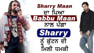 ਵੱਡੀ ਖਬਰ : Sharry Maan ਦਾ ਪਿਆ Babbu Maan ਨਾਲ ਪੰਗਾ , Sharry ਨੂੰ ਕੁੱਟਨ ਦੀ ਮਿਲੀ ਧਮਕੀ
