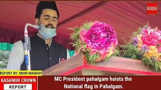MC President pahalgam hoists the National flag in Pahalgam.
