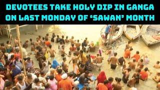 Varanasi: Devotees Take Holy Dip In Ganga On Last Monday Of 'Sawan' Month | Catch News