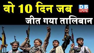 afghanistan-taliban conflict : वो 10 दिन जब जीत गया तालिबान |taliban की जीत के खास 10 दिन | #DBLIVE
