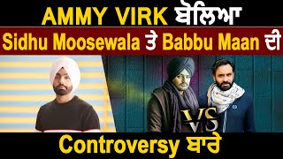 Ammy Virk Openly Speaks About Babbu Maan and Sidhu Moose Wala Controversy