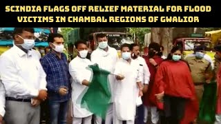 Scindia Flags Off Relief Material For Flood Victims In Chambal Regions Of Gwalior   Catch News