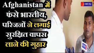 Ghazipur UP News | Afghanistan में फंसे भारतीय, परिजनों ने लगाई सुरक्षित वापस लाने की गुहार