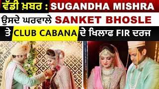 Breaking : Sugandha Mishra ਉਸਦੇ ਘਰਵਾਲੇ Sanket Bhosle ਤੇ Club Cabana ਦੇ ਖਿਲਾਫ FIR ਦਰਜ