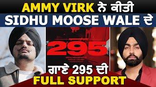 Ammy Virk ਨੇ ਕੀਤੀ Sidhu Moose Wale ਦੇ ਗਾਣੇ 295 ਦੀ Full Support