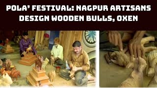 Pola' Festival: Nagpur Artisans Design Wooden Bulls, Oxen   Catch News