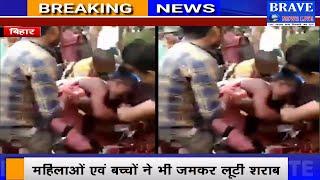 बिहार में शराब की लूट, औरतों व बच्चों ने भी जमकर लूटी शराब   #BraveNewsLive