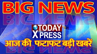 Today Xpress || Today Big News || आज की बड़ी खबरें || latest news ||Big Breaking News ||