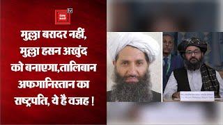 मुल्ला बरादर नहीं, Mullah Hasan Akhund राष्ट्रपति !