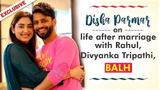 Disha Parmar on life post marriage with Rahul Vaidya & replacing Divyanka Tripathi for BALH