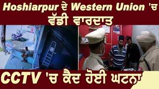 Hoshiarpur ਦੇ Western Union 'ਚ ਵੱਡੀ ਵਾਰਦਾਤ,CCTV 'ਚ ਕੈਦ ਹੋਈ ਘਟਨਾ